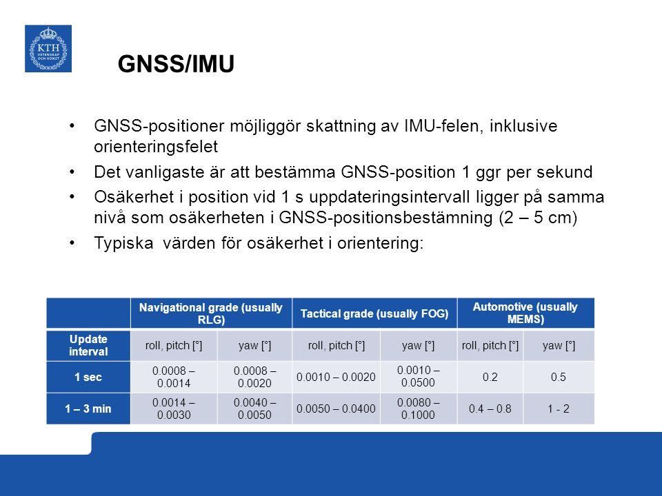 GNSS/IMU GNSS-positioner möjliggör skattning av IMU-felen, inklusive orienteringsfelet Det vanligaste är att bestämma GNSS-position 1 ggr per sekund Osäkerhet i position vid 1 s uppdateringsintervall ligger på samma nivå som osäkerheten i GNSS-positionsbestämning (2 – 5 cm) Typiska värden för osäkerhet i orientering: Navigational grade (usually RLG) Tactical grade (usually FOG) Automotive (usually MEMS) Update interval roll, pitch [°]yaw [°] roll, pitch [°]yaw [°] roll, pitch [°]yaw [°] 1 sec 0.0008 – 0.0014 0.0008 – 0.0020 0.0010 – 0.0020 0.0010 – 0.0500 0.20.5 1 – 3 min 0.0014 – 0.0030 0.0040 – 0.0050 0.0050 – 0.0400 0.0080 – 0.1000 0.4 – 0.81 - 2
