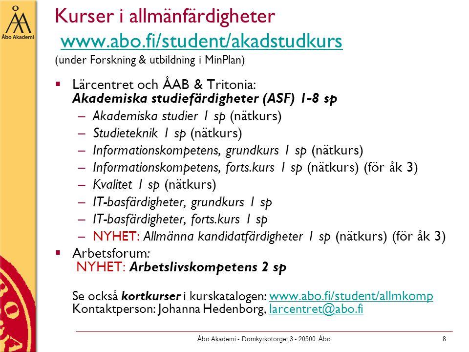 Åbo Akademi - Domkyrkotorget 3 - 20500 Åbo8 Kurser i allmänfärdigheter www.abo.fi/student/akadstudkurs (under Forskning & utbildning i MinPlan)www.abo.fi/student/akadstudkurs  Lärcentret och ÅAB & Tritonia: Akademiska studiefärdigheter (ASF) 1-8 sp –Akademiska studier 1 sp (nätkurs) –Studieteknik 1 sp (nätkurs) –Informationskompetens, grundkurs 1 sp (nätkurs) –Informationskompetens, forts.kurs 1 sp (nätkurs) (för åk 3) –Kvalitet 1 sp (nätkurs) –IT-basfärdigheter, grundkurs 1 sp –IT-basfärdigheter, forts.kurs 1 sp –NYHET: Allmänna kandidatfärdigheter 1 sp (nätkurs) (för åk 3)  Arbetsforum: NYHET: Arbetslivskompetens 2 sp Se också kortkurser i kurskatalogen: www.abo.fi/student/allmkomp Kontaktperson: Johanna Hedenborg, larcentret@abo.fi www.abo.fi/student/allmkomplarcentret@abo.fi