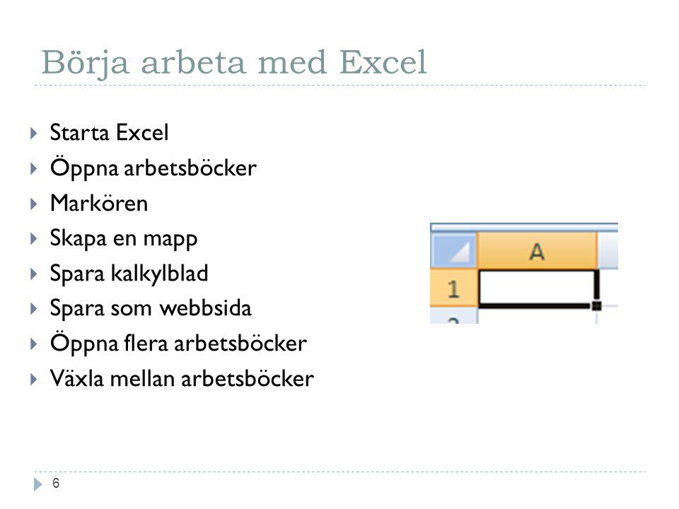 Börja arbeta med Excel 6  Starta Excel  Öppna arbetsböcker  Markören  Skapa en mapp  Spara kalkylblad  Spara som webbsida  Öppna flera arbetsböcker  Växla mellan arbetsböcker