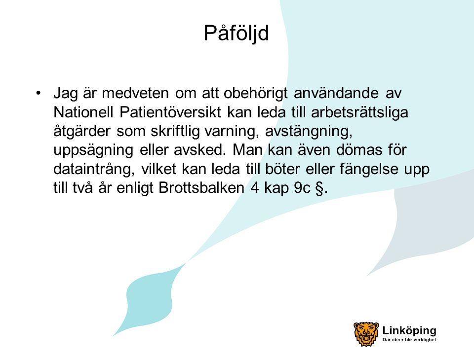 Påföljd Jag är medveten om att obehörigt användande av Nationell Patientöversikt kan leda till arbetsrättsliga åtgärder som skriftlig varning, avstäng