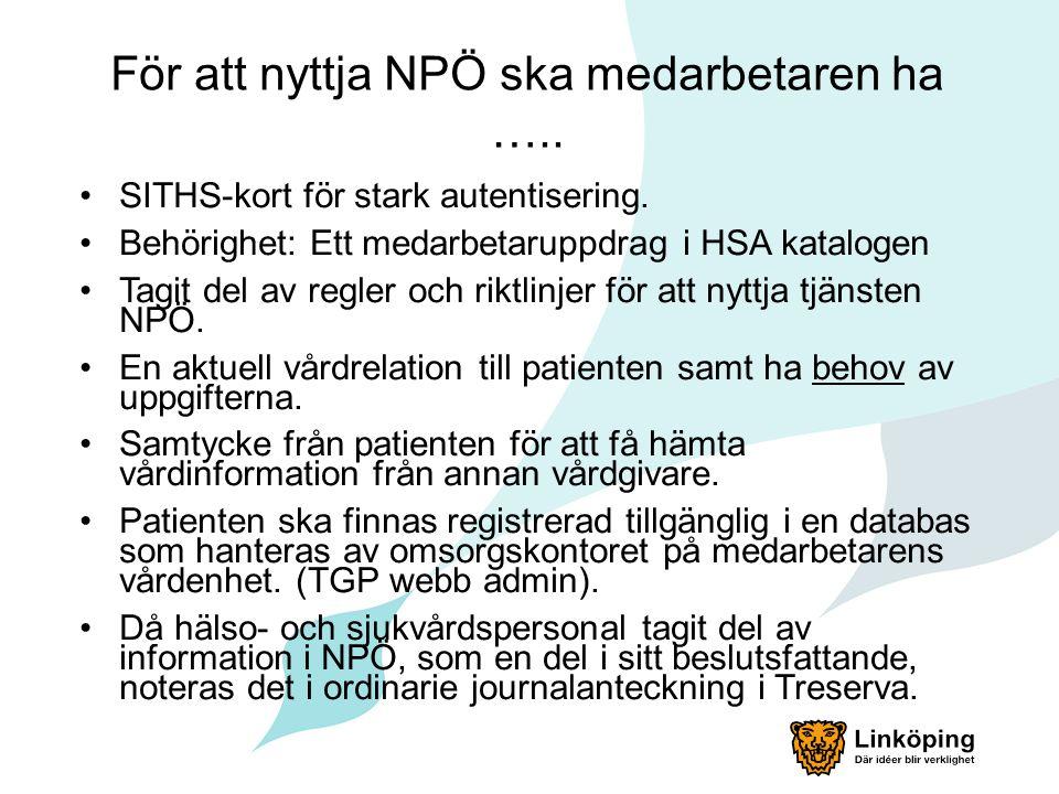 För att nyttja NPÖ ska medarbetaren ha ….. SITHS-kort för stark autentisering. Behörighet: Ett medarbetaruppdrag i HSA katalogen Tagit del av regler o