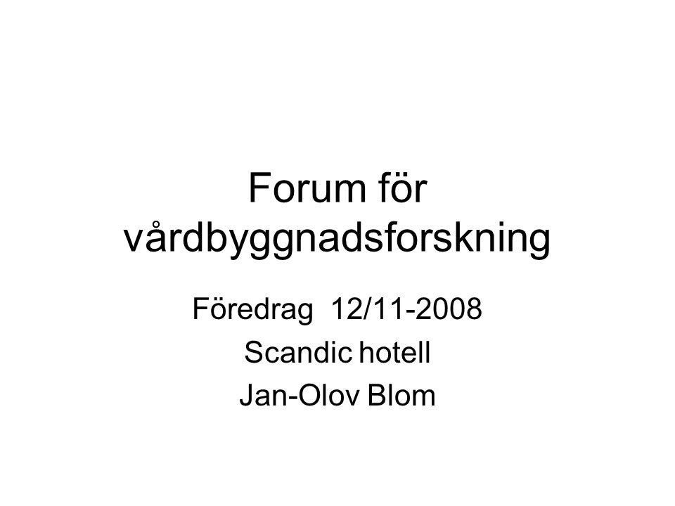 Forum för vårdbyggnadsforskning Föredrag 12/11-2008 Scandic hotell Jan-Olov Blom