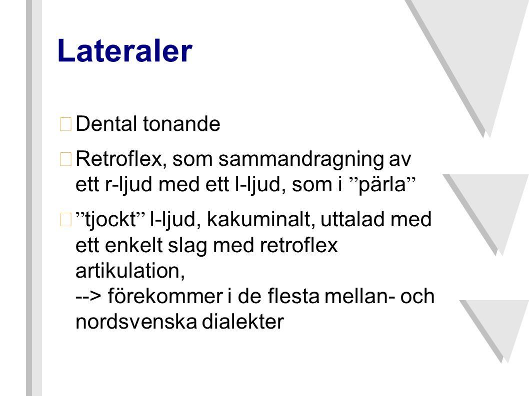 Lateraler •Dental tonande  Retroflex, som sammandragning av ett r-ljud med ett l-ljud, som i pärla  tjockt l-ljud, kakuminalt, uttalad med ett enkelt slag med retroflex artikulation, --> förekommer i de flesta mellan- och nordsvenska dialekter