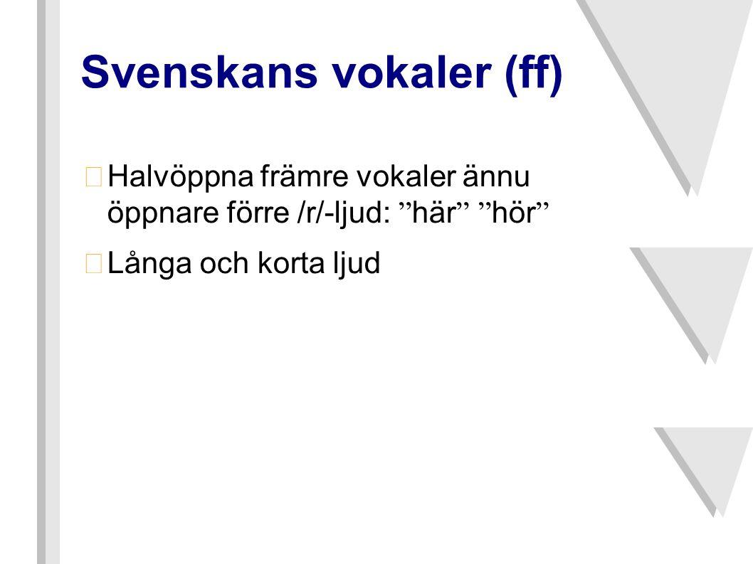 """Svenskans vokaler (ff)  Halvöppna främre vokaler ännu öppnare förre /r/-ljud: """" här """" """" hör """" •Långa och korta ljud"""