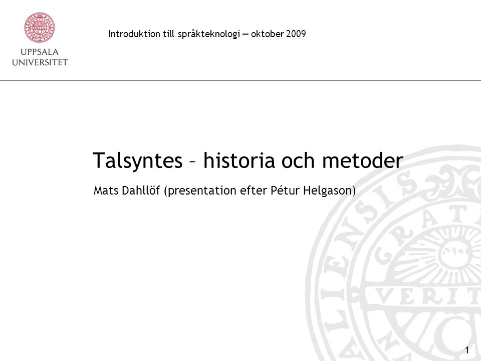 1 Talsyntes – historia och metoder Mats Dahllöf (presentation efter Pétur Helgason) Introduktion till språkteknologi — oktober 2009