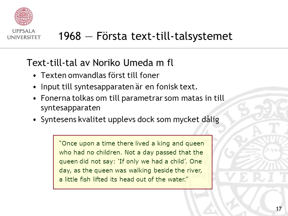 16 1961 — Första talsyntesen på dator Bell Labs datorsyntes Kelly & Gerstman på Bell Labs skapade en datorbaserad talsyntesapparat Den kördes på dåtidens värstingdator, en IBM 704 Än så länge är det dock inte fråga om text-till-tal To be, or not to be, that is the question.