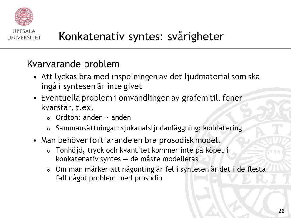 27 Grafem till foner Grafemregler Regelbundna förhållanden mellan stavning och fonetisk representation kan omsättas till regler o /r/ + /t,d,n,l,s/ sammansmälter till retroflexa konsonanter o /ö/ är öppnare före r än före andra konsonanter Undantagslexikon Rymmer alla undantag från reglerna o Urdu och Saturnus måste finnas med i undantagslexikonet eftersom retroflexregeln inte ska tillämpas För svenskans del är det mycket låneord i undantagslexikonet o Detta eftersom betoning inte är förutsägbar i svenska o Grafemreglerna sätter alltid trycket på första stavelsen i ett ord, men det blir fel för de flesta låneord