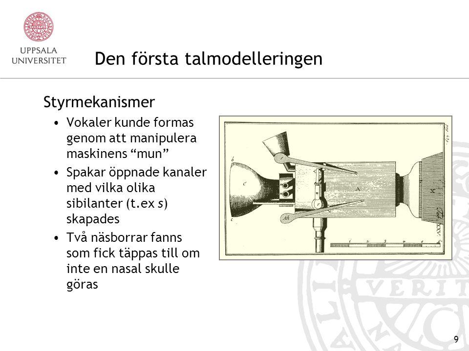 9 Den första talmodelleringen Styrmekanismer Vokaler kunde formas genom att manipulera maskinens mun Spakar öppnade kanaler med vilka olika sibilanter (t.ex s) skapades Två näsborrar fanns som fick täppas till om inte en nasal skulle göras