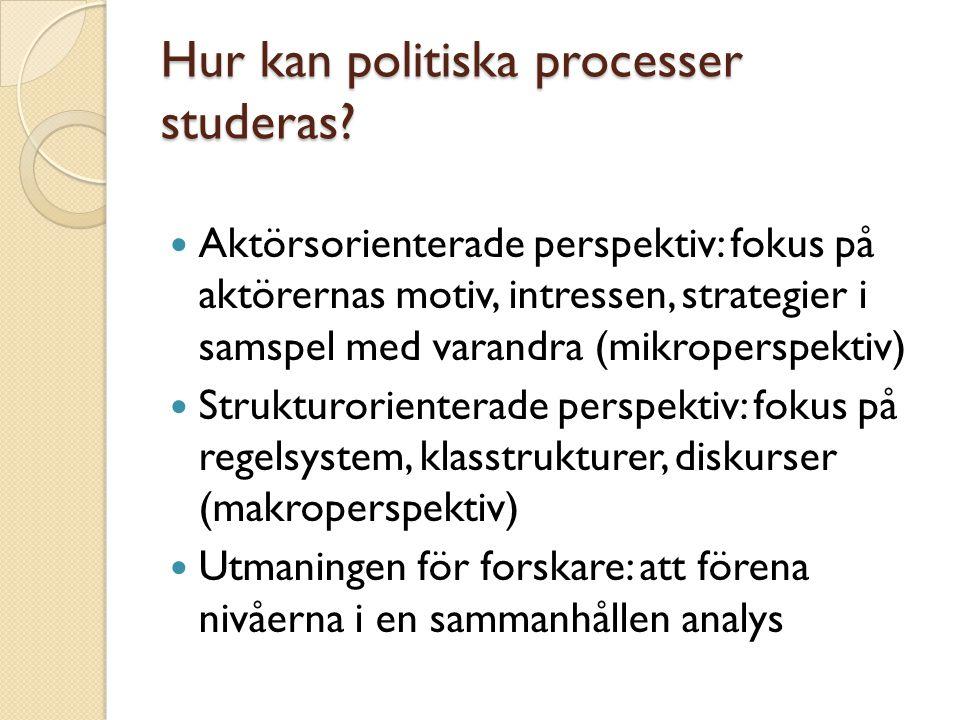 Hur kan politiska processer studeras? Aktörsorienterade perspektiv: fokus på aktörernas motiv, intressen, strategier i samspel med varandra (mikropers