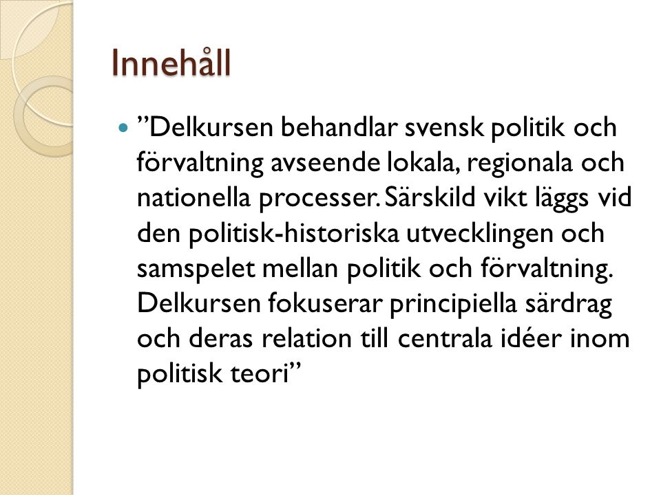 """Innehåll """"Delkursen behandlar svensk politik och förvaltning avseende lokala, regionala och nationella processer. Särskild vikt läggs vid den politisk"""