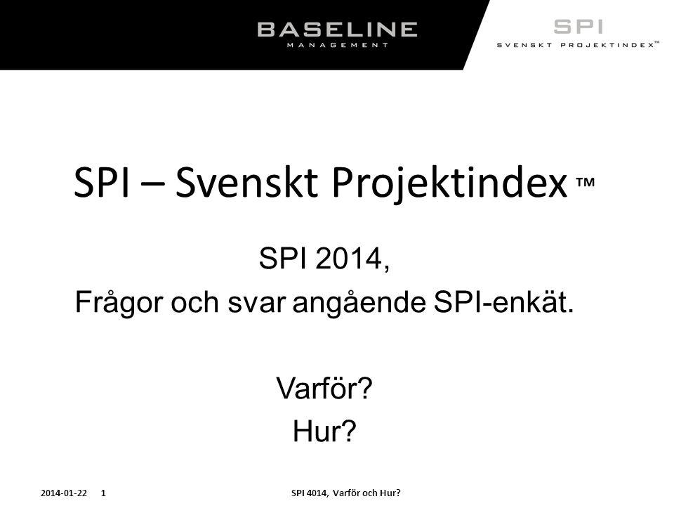 SPI 4014, Varför och Hur?2014-01-22 1 SPI – Svenskt Projektindex ™ SPI 2014, Frågor och svar angående SPI-enkät. Varför? Hur?