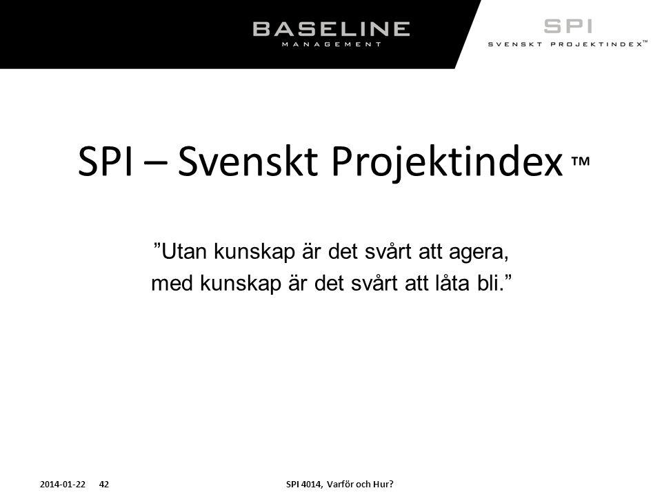 """SPI 4014, Varför och Hur?2014-01-22 42 SPI – Svenskt Projektindex ™ """"Utan kunskap är det svårt att agera, med kunskap är det svårt att låta bli."""""""