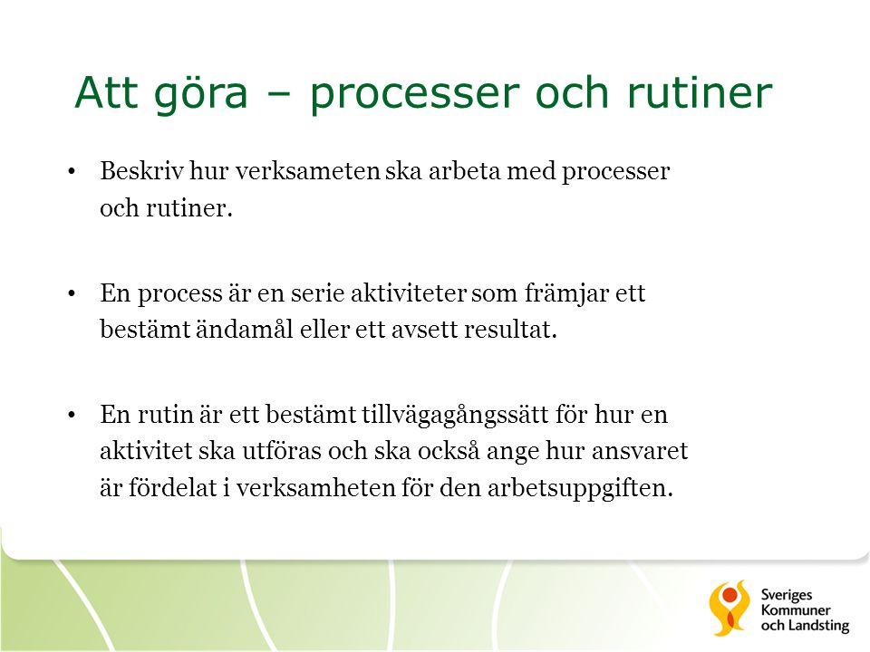 Att göra – processer och rutiner Beskriv hur verksameten ska arbeta med processer och rutiner. En process är en serie aktiviteter som främjar ett best
