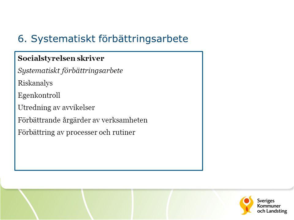 6. Systematiskt förbättringsarbete Socialstyrelsen skriver Systematiskt förbättringsarbete Riskanalys Egenkontroll Utredning av avvikelser Förbättrand