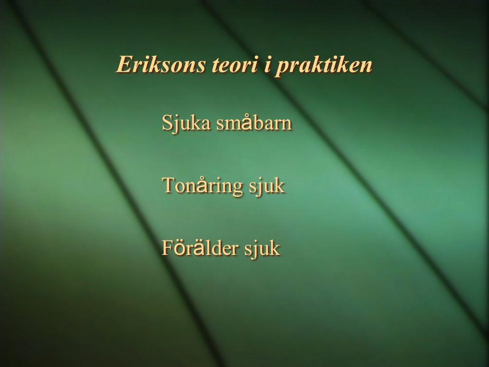 Eriksons teori i praktiken Sjuka sm å barn Ton å ring sjuk F ö r ä lder sjuk Sjuka sm å barn Ton å ring sjuk F ö r ä lder sjuk