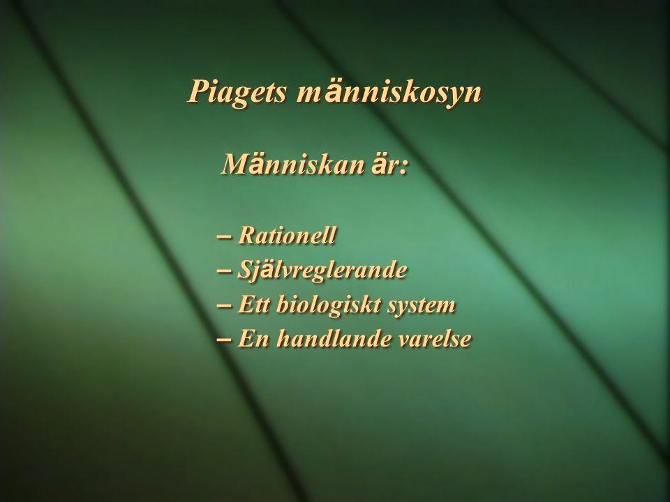 Piagets m ä nniskosyn M ä nniskan ä r: – Rationell – Sj ä lvreglerande – Ett biologiskt system – En handlande varelse M ä nniskan ä r: – Rationell – S