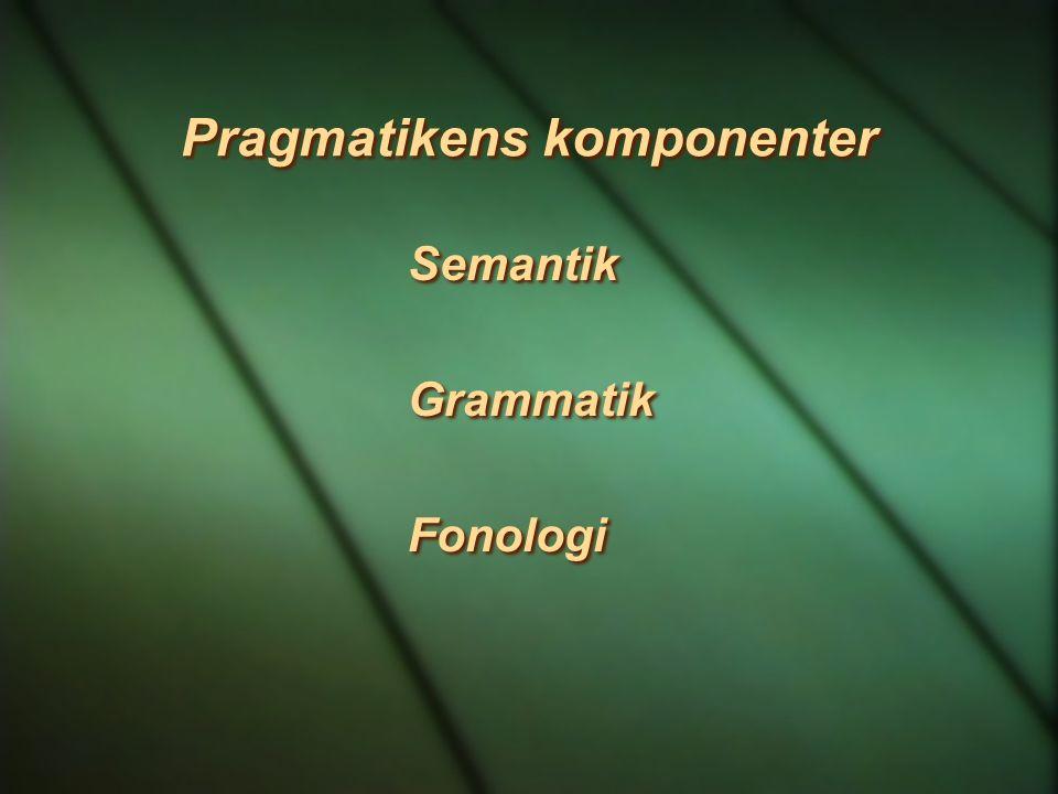 Pragmatikens komponenter Semantik Grammatik Fonologi Semantik Grammatik Fonologi