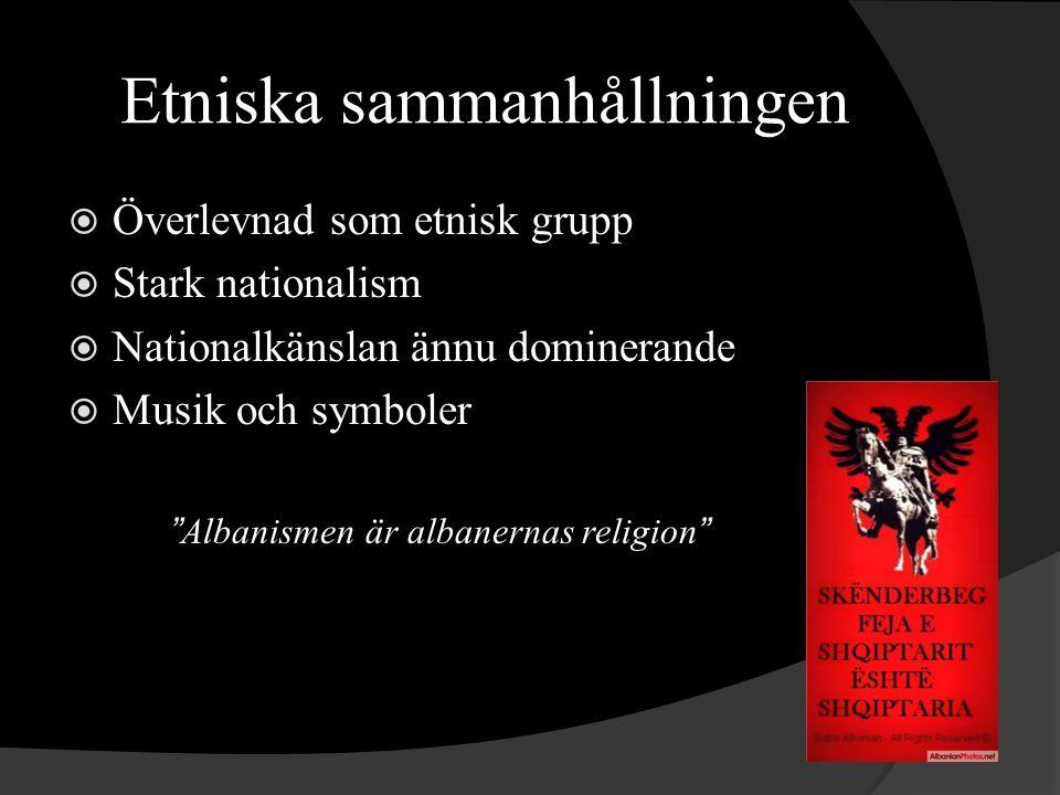 Etniska sammanhållningen  Överlevnad som etnisk grupp  Stark nationalism  Nationalkänslan ännu dominerande  Musik och symboler Albanismen är albanernas religion