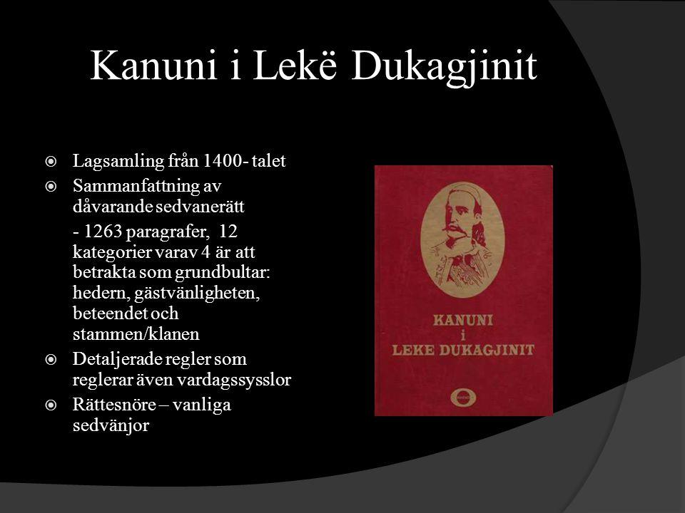 Kanuni i Lekë Dukagjinit  Lagsamling från 1400- talet  Sammanfattning av dåvarande sedvanerätt - 1263 paragrafer, 12 kategorier varav 4 är att betrakta som grundbultar: hedern, gästvänligheten, beteendet och stammen/klanen  Detaljerade regler som reglerar även vardagssysslor  Rättesnöre – vanliga sedvänjor