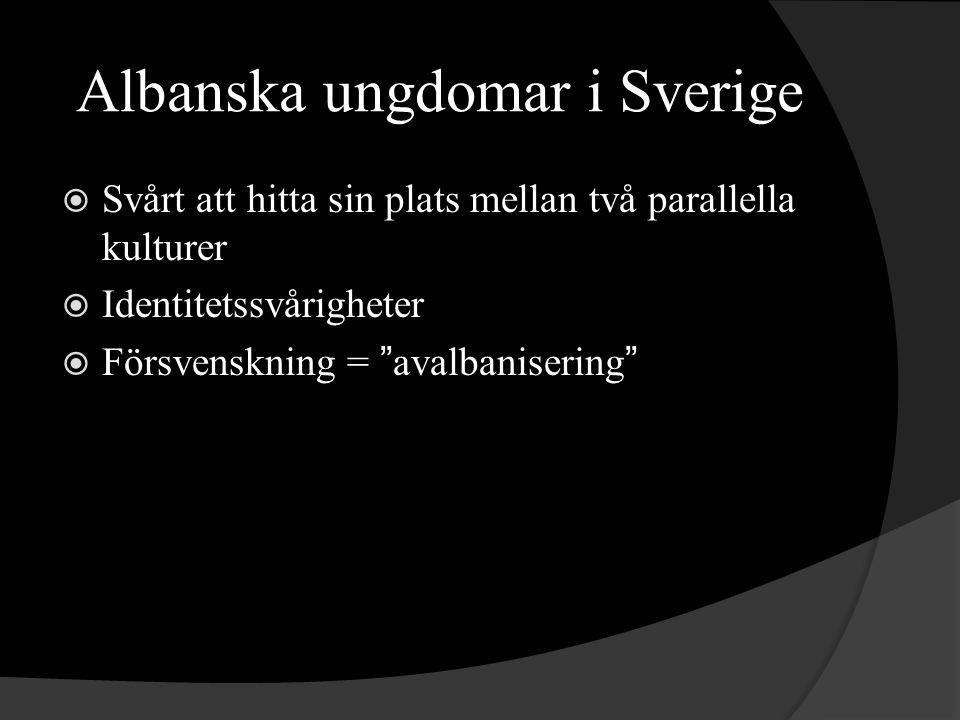 Albanska ungdomar i Sverige  Svårt att hitta sin plats mellan två parallella kulturer  Identitetssvårigheter  Försvenskning = avalbanisering