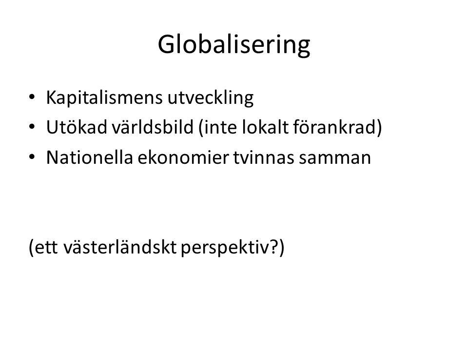 Globalisering Kapitalismens utveckling Utökad världsbild (inte lokalt förankrad) Nationella ekonomier tvinnas samman (ett västerländskt perspektiv?)
