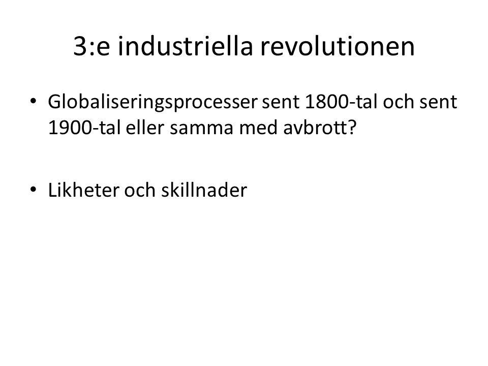 3:e industriella revolutionen Globaliseringsprocesser sent 1800-tal och sent 1900-tal eller samma med avbrott? Likheter och skillnader