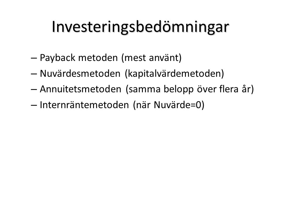 Investeringsbedömningar – Payback metoden (mest använt) – Nuvärdesmetoden (kapitalvärdemetoden) – Annuitetsmetoden (samma belopp över flera år) – Inte