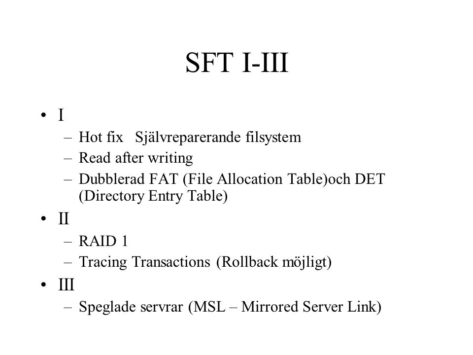 SFT I-III I –Hot fixSjälvreparerande filsystem –Read after writing –Dubblerad FAT (File Allocation Table)och DET (Directory Entry Table) II –RAID 1 –Tracing Transactions (Rollback möjligt) III –Speglade servrar (MSL – Mirrored Server Link)