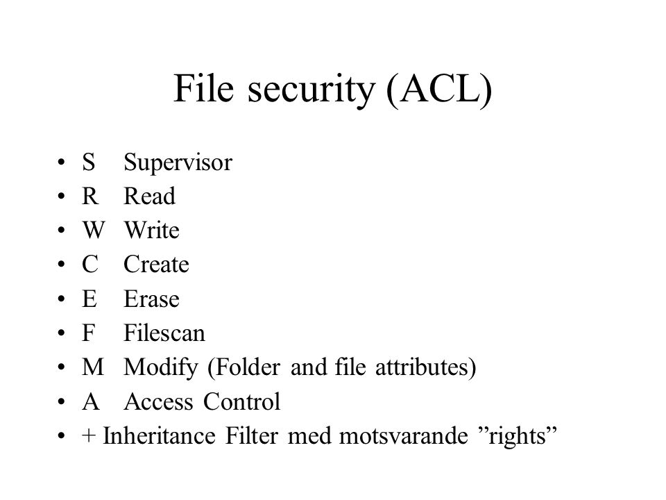 File security (ACL) SSupervisor RRead WWrite CCreate EErase FFilescan MModify (Folder and file attributes) AAccess Control + Inheritance Filter med motsvarande rights
