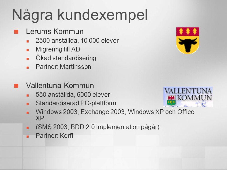 Några kundexempel Lerums Kommun 2500 anställda, 10 000 elever Migrering till AD Ökad standardisering Partner: Martinsson Vallentuna Kommun 550 anställda, 6000 elever Standardiserad PC-plattform Windows 2003, Exchange 2003, Windows XP och Office XP (SMS 2003, BDD 2.0 implementation pågår) Partner: Kerfi