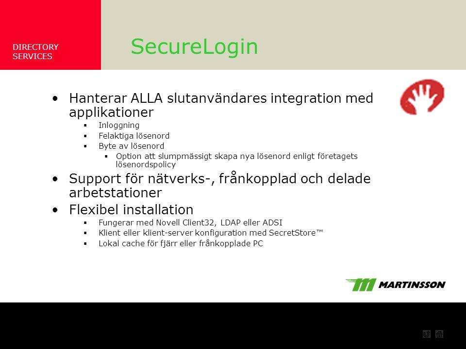 DIRECTORY SERVICES Hur fungerar det SecureLogin Hanterar ALLA slutanvändares integration med applikationer  Inloggning  Felaktiga lösenord  Byte av lösenord  Option att slumpmässigt skapa nya lösenord enligt företagets lösenordspolicy Support för nätverks-, frånkopplad och delade arbetstationer Flexibel installation  Fungerar med Novell Client32, LDAP eller ADSI  Klient eller klient-server konfiguration med SecretStore™  Lokal cache för fjärr eller frånkopplade PC