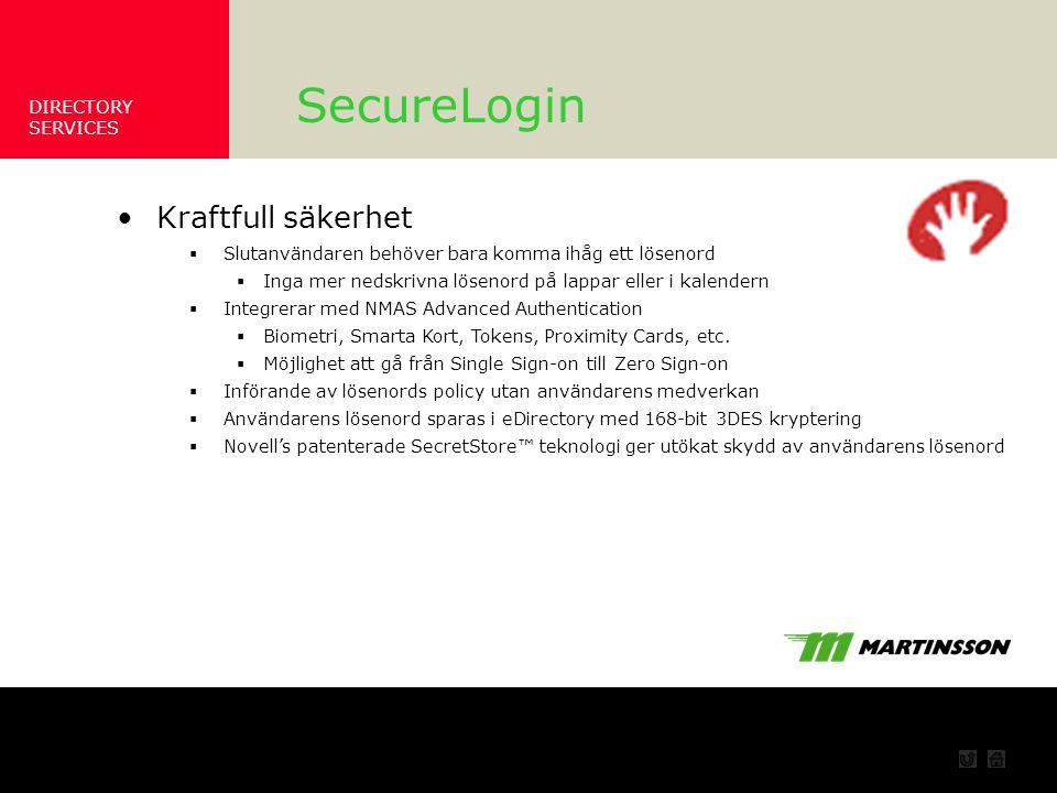 DIRECTORY SERVICES Säkerhet SecureLogin Kraftfull säkerhet  Slutanvändaren behöver bara komma ihåg ett lösenord  Inga mer nedskrivna lösenord på lappar eller i kalendern  Integrerar med NMAS Advanced Authentication  Biometri, Smarta Kort, Tokens, Proximity Cards, etc.