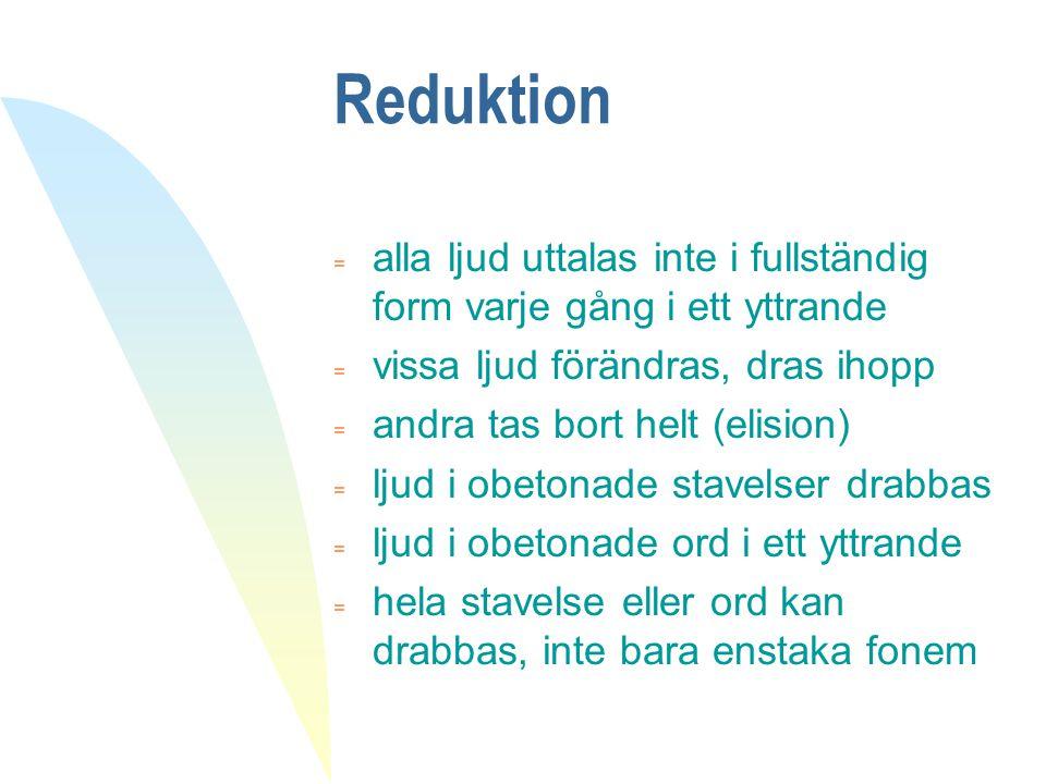 Reduktion = alla ljud uttalas inte i fullständig form varje gång i ett yttrande = vissa ljud förändras, dras ihopp = andra tas bort helt (elision) = l