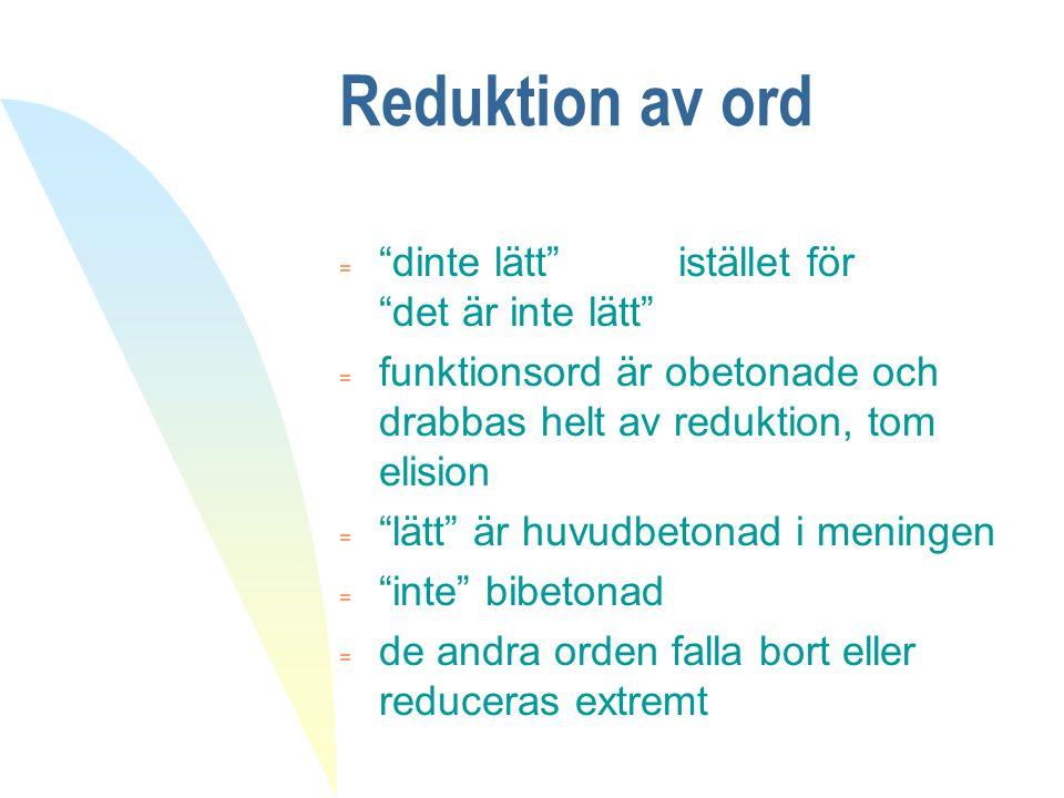 """Reduktion av ord  """"dinte lätt"""" istället för """"det är inte lätt"""" = funktionsord är obetonade och drabbas helt av reduktion, tom elision  """"lätt"""" är huv"""