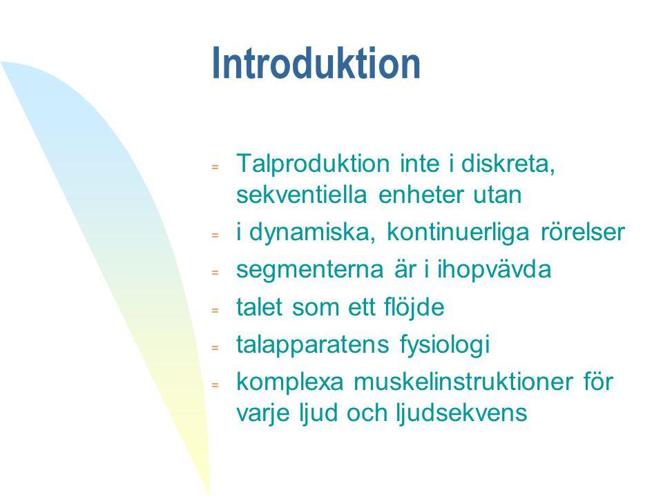 Introduktion = Talproduktion inte i diskreta, sekventiella enheter utan = i dynamiska, kontinuerliga rörelser = segmenterna är i ihopvävda = talet som
