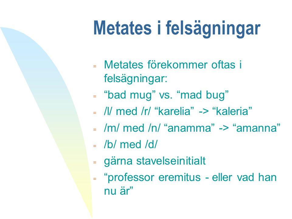 """Metates i felsägningar = Metates förekommer oftas i felsägningar:  """"bad mug"""" vs. """"mad bug""""  /l/ med /r/ """"karelia"""" -> """"kaleria""""  /m/ med /n/ """"anamma"""