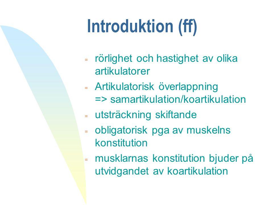 Introduktion (ff) = rörlighet och hastighet av olika artikulatorer = Artikulatorisk överlappning => samartikulation/koartikulation = utsträckning skif