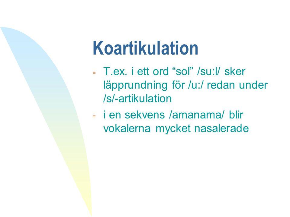 """Koartikulation  T.ex. i ett ord """"sol"""" /su:l/ sker läpprundning för /u:/ redan under /s/-artikulation = i en sekvens /amanama/ blir vokalerna mycket n"""