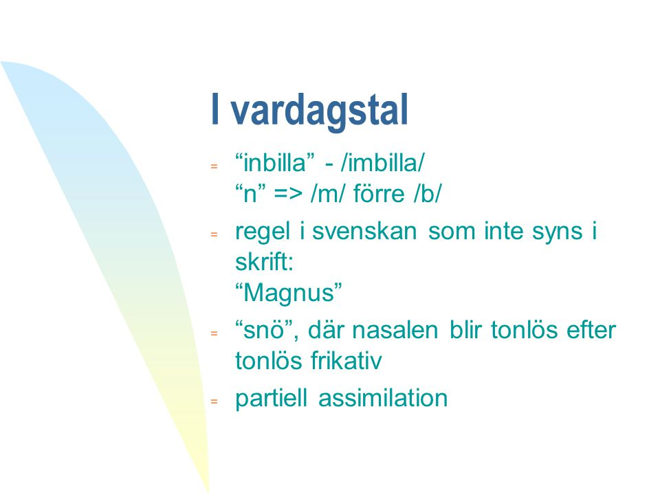 """I vardagstal  """"inbilla"""" - /imbilla/ """"n"""" => /m/ förre /b/  regel i svenskan som inte syns i skrift: """"Magnus""""  """"snö"""", där nasalen blir tonlös efter t"""