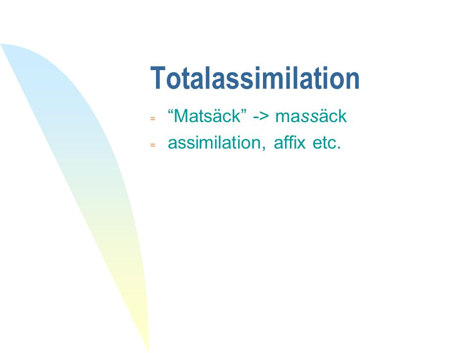 "Totalassimilation  ""Matsäck"" -> massäck = assimilation, affix etc."