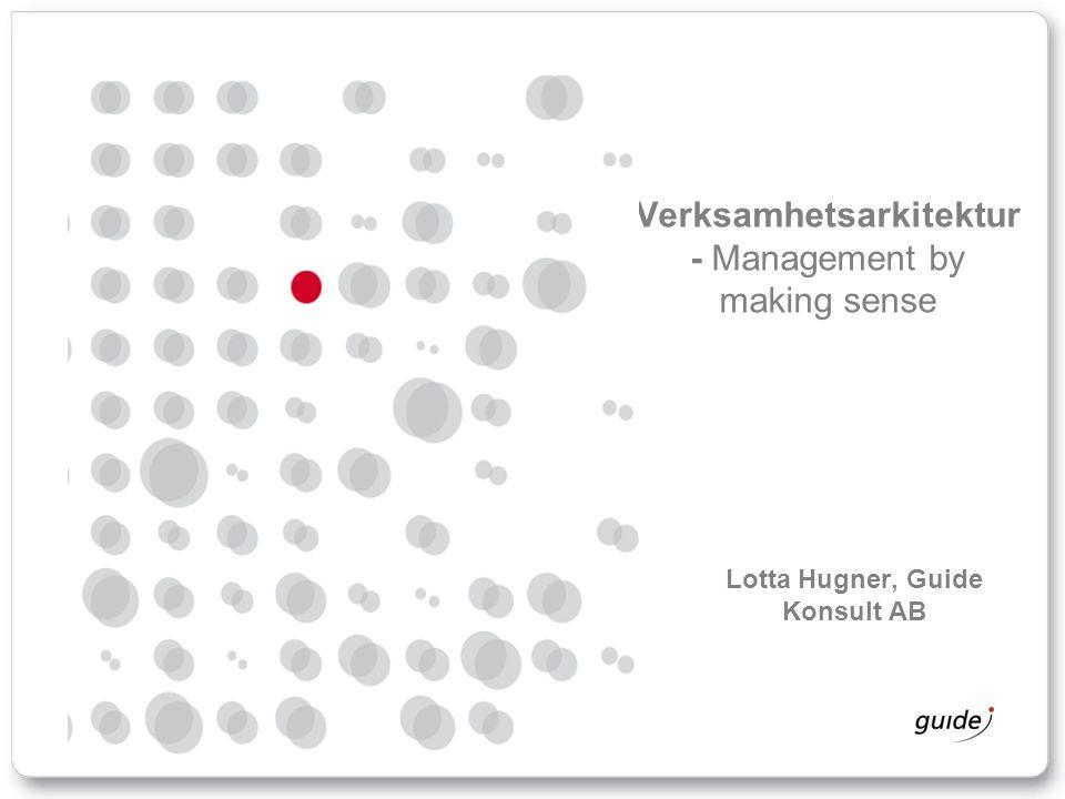 Verksamhetsarkitektur - Management by making sense Lotta Hugner, Guide Konsult AB