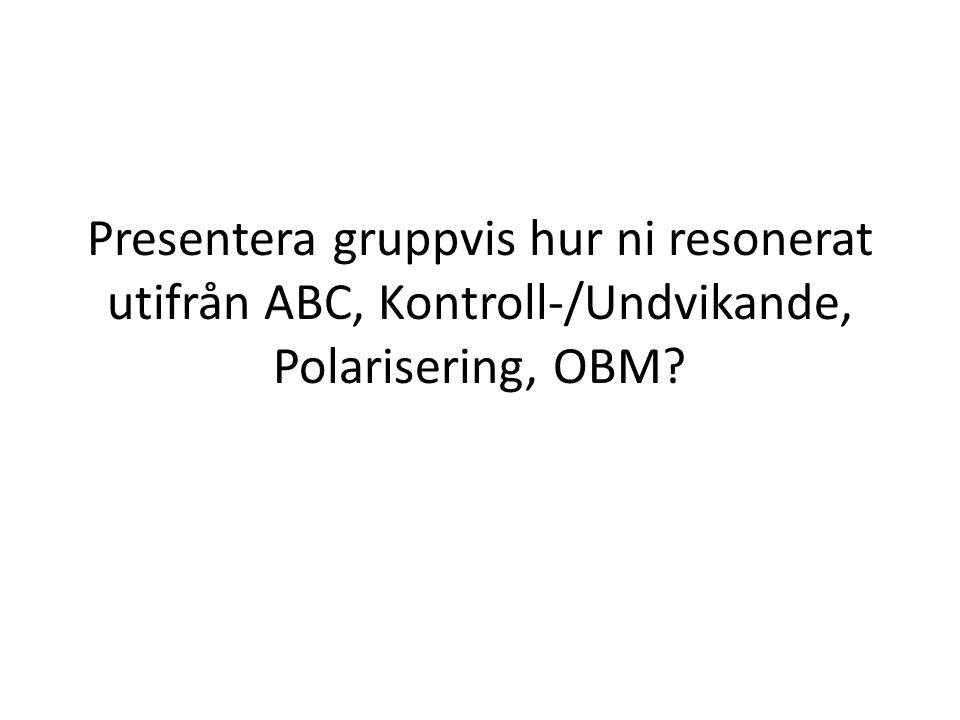 Presentera gruppvis hur ni resonerat utifrån ABC, Kontroll-/Undvikande, Polarisering, OBM?