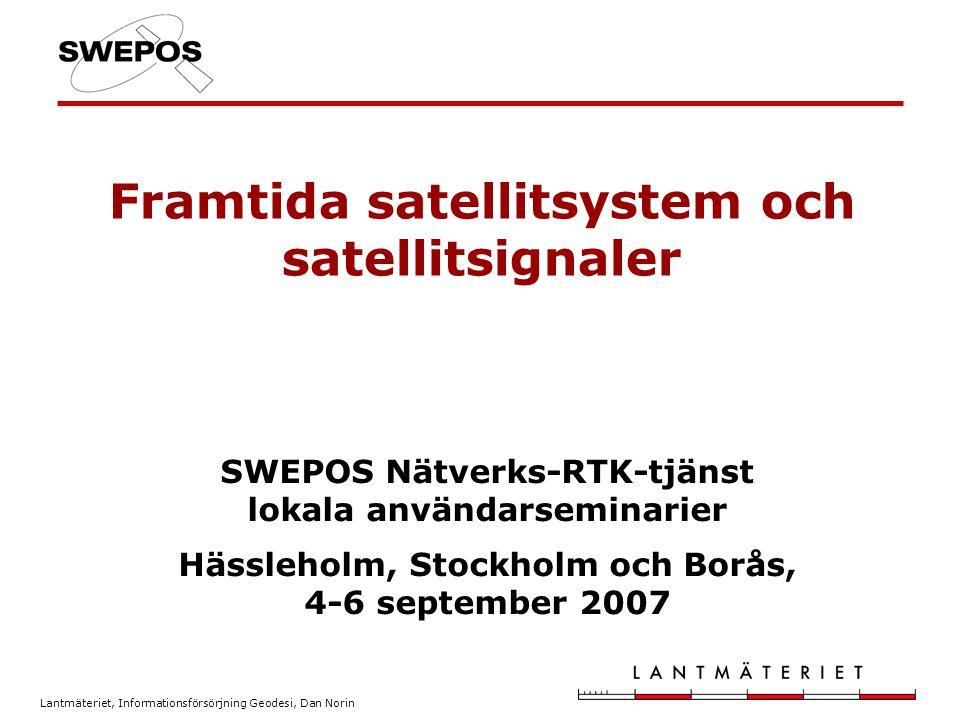 Lantmäteriet, Informationsförsörjning Geodesi, Dan Norin Framtida satellitsystem och satellitsignaler SWEPOS Nätverks-RTK-tjänst lokala användarseminarier Hässleholm, Stockholm och Borås, 4-6 september 2007