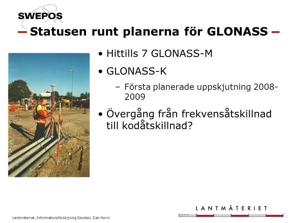 Lantmäteriet, Informationsförsörjning Geodesi, Dan Norin Hittills 7 GLONASS-M GLONASS-K –Första planerade uppskjutning 2008- 2009 Övergång från frekvensåtskillnad till kodåtskillnad.