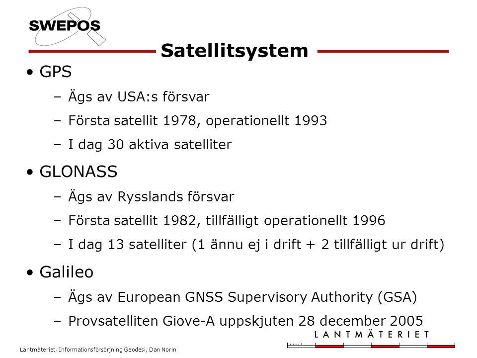 Lantmäteriet, Informationsförsörjning Geodesi, Dan Norin GPS –Ägs av USA:s försvar –Första satellit 1978, operationellt 1993 –I dag 30 aktiva satelliter GLONASS –Ägs av Rysslands försvar –Första satellit 1982, tillfälligt operationellt 1996 –I dag 13 satelliter (1 ännu ej i drift + 2 tillfälligt ur drift) Galileo –Ägs av European GNSS Supervisory Authority (GSA) –Provsatelliten Giove-A uppskjuten 28 december 2005 Satellitsystem