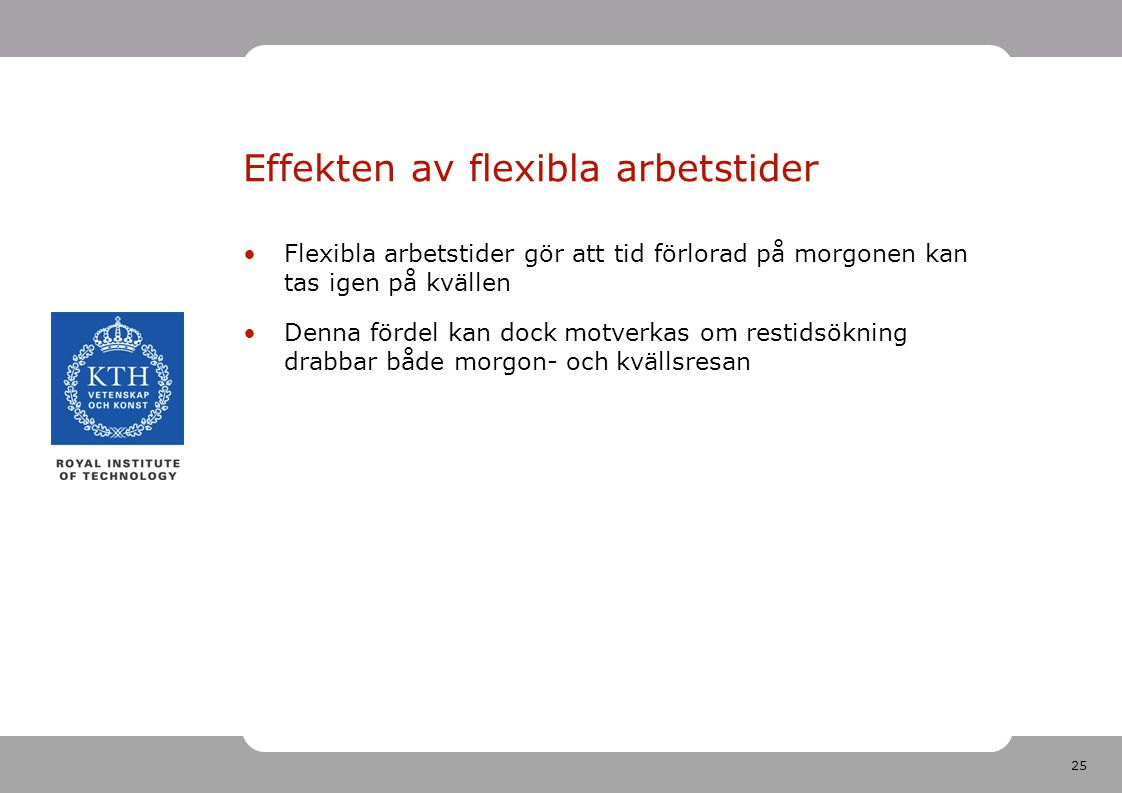 25 Effekten av flexibla arbetstider Flexibla arbetstider gör att tid förlorad på morgonen kan tas igen på kvällen Denna fördel kan dock motverkas om restidsökning drabbar både morgon- och kvällsresan