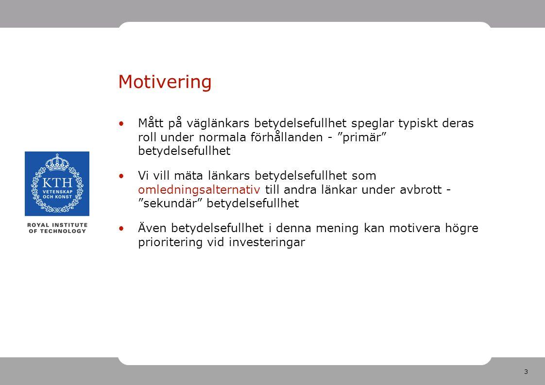 3 Motivering Mått på väglänkars betydelsefullhet speglar typiskt deras roll under normala förhållanden - primär betydelsefullhet Vi vill mäta länkars betydelsefullhet som omledningsalternativ till andra länkar under avbrott - sekundär betydelsefullhet Även betydelsefullhet i denna mening kan motivera högre prioritering vid investeringar