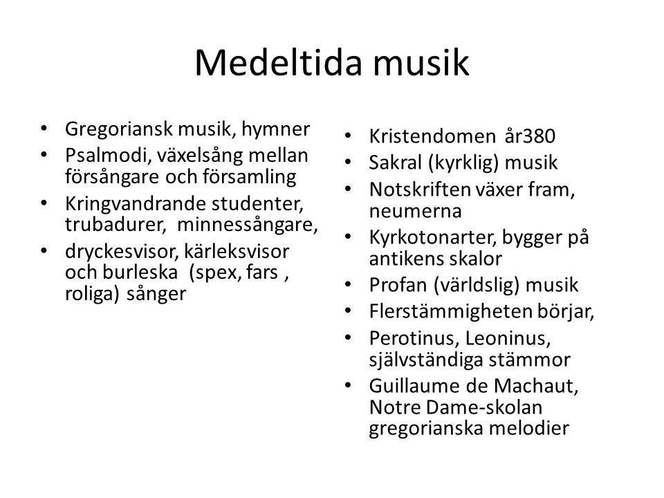Medeltida musik Gregoriansk musik, hymner Psalmodi, växelsång mellan försångare och församling Kringvandrande studenter, trubadurer, minnessångare, dryckesvisor, kärleksvisor och burleska (spex, fars, roliga) sånger Kristendomen år380 Sakral (kyrklig) musik Notskriften växer fram, neumerna Kyrkotonarter, bygger på antikens skalor Profan (världslig) musik Flerstämmigheten börjar, Perotinus, Leoninus, självständiga stämmor Guillaume de Machaut, Notre Dame-skolan gregorianska melodier