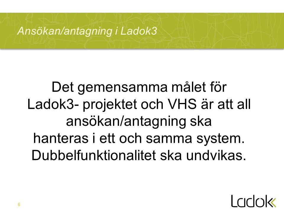 6 Ansökan/antagning i Ladok3 Det gemensamma målet för Ladok3- projektet och VHS är att all ansökan/antagning ska hanteras i ett och samma system. Dubb
