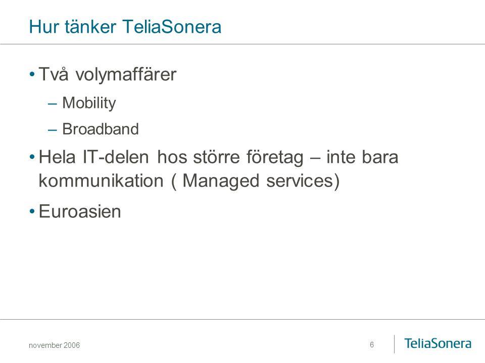 november 2006 6 Hur tänker TeliaSonera Två volymaffärer –Mobility –Broadband Hela IT-delen hos större företag – inte bara kommunikation ( Managed serv